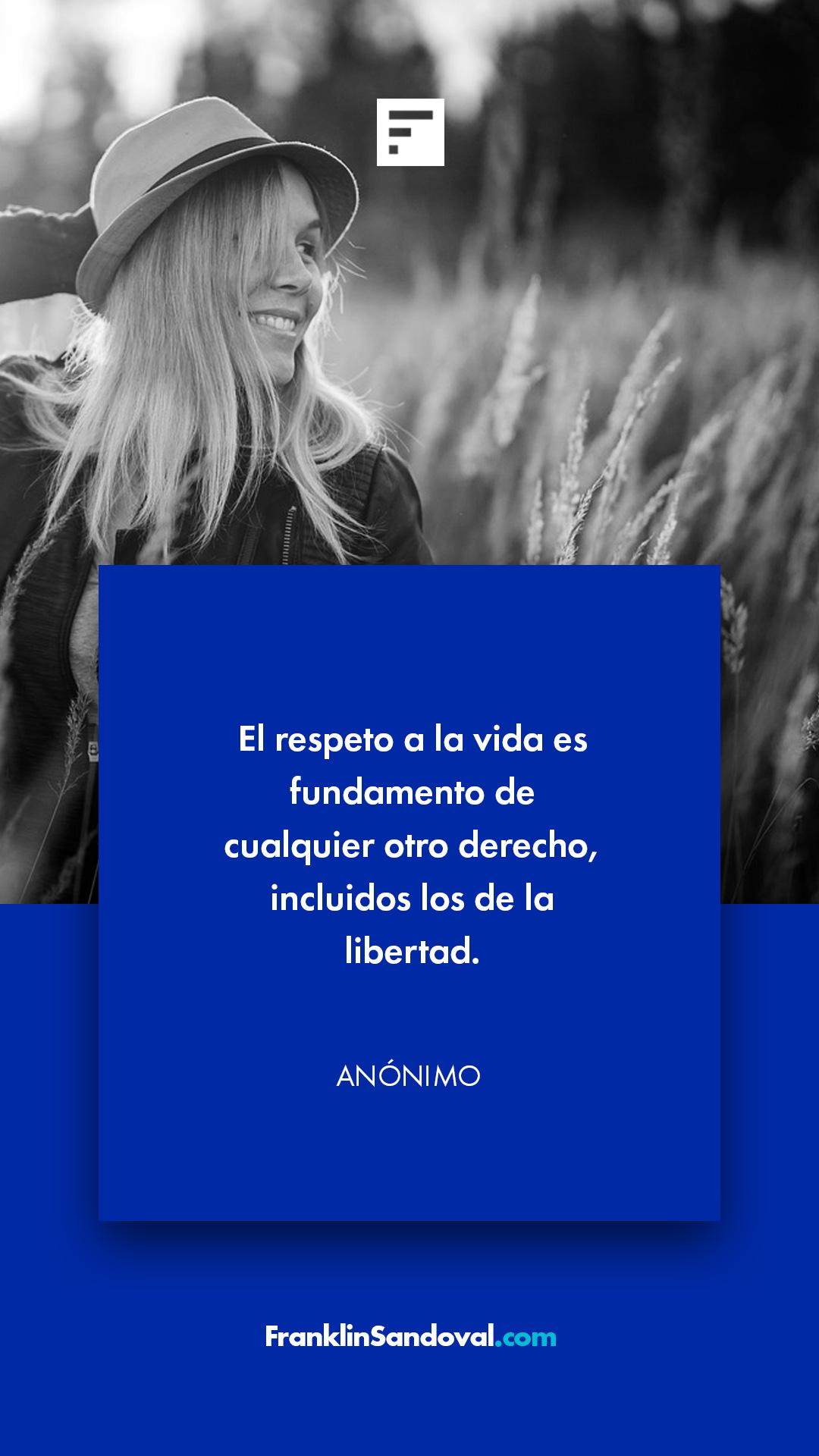 El respeto a la vida es fundamento de cualquier otro derecho incluidos los de la libertad. Frases motivadoras